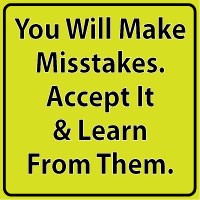 You will make mistakes. Accept it and learn from them.