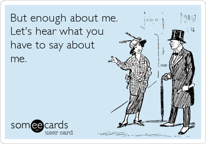 someecards.com - But enough about me. Let's hear what you have to say about me.