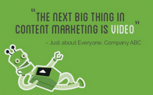 """The next big thing in content marketing is video"" - Just about Everyone, Company ABC"