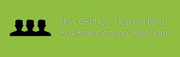 How CRM Can Help You Build And Retain Stronger Sales Teams