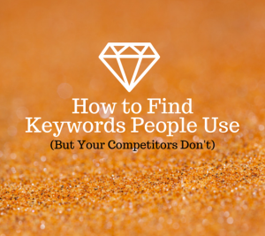 How to Find Keywords People Use (But Your Competitors Don't)
